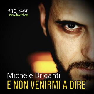 """Michele Briganti presenta """"E Non Venirmi a Dire"""", nuovo singolo e video!"""